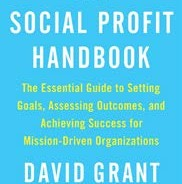The Social Profit Handbook: The Essential Guide to Setting Goals, Assessing Outcomes, and Achieving Success for Mission-Driven Organizations by David Grant, former faculty